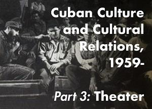 Cuban Culture and Cultural Relations, 1959-, Part 3: Theater